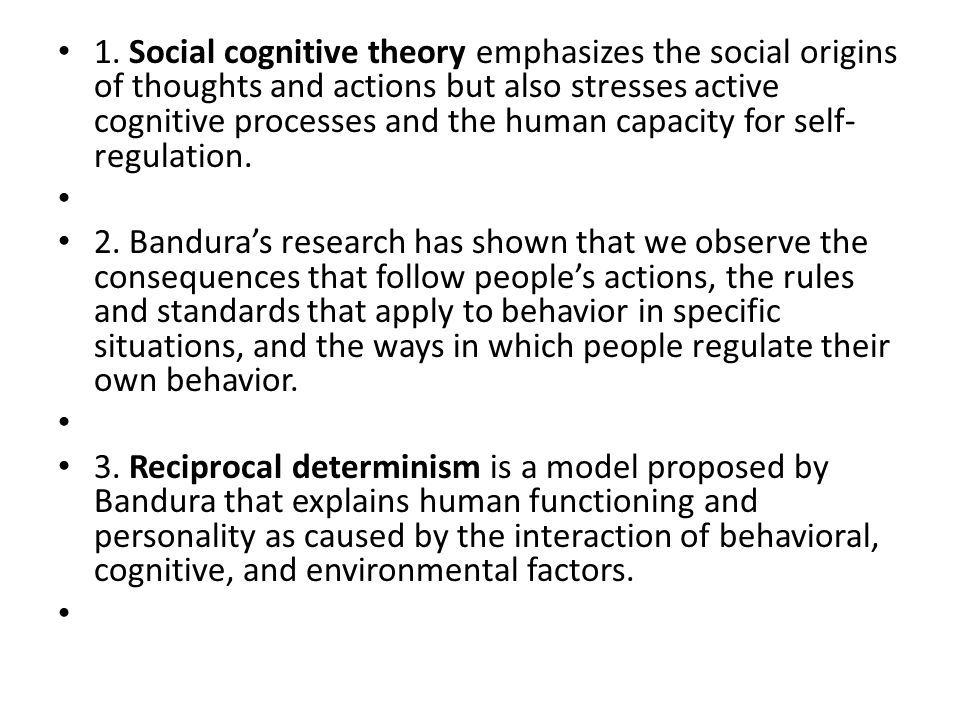 1. Social cognitive theory emphasizes the social origins of thoughts and actions but also stresses active cognitive processes and the human capacity for self-regulation.