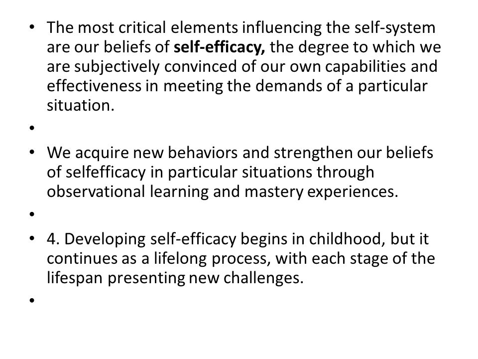 The most critical elements influencing the self-system are our beliefs of self-efficacy, the degree to which we are subjectively convinced of our own capabilities and effectiveness in meeting the demands of a particular situation.