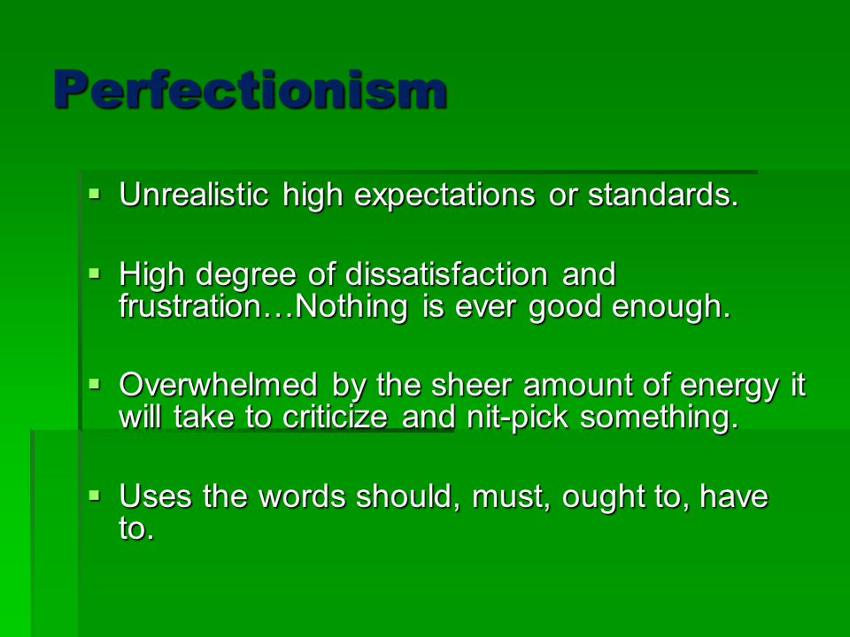 Perfectionism Unrealistic high expectations or standards.