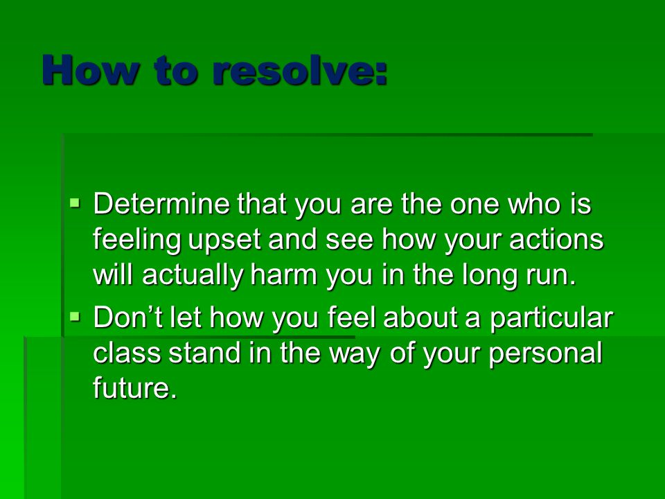 How to resolve: Determine that you are the one who is feeling upset and see how your actions will actually harm you in the long run.