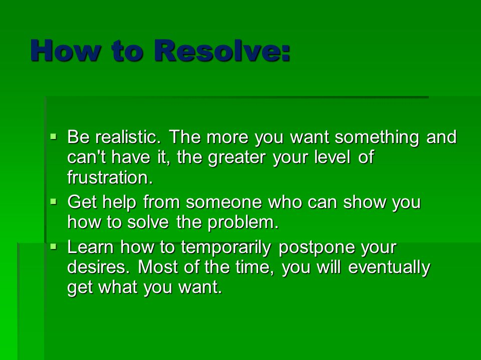 How to Resolve: Be realistic. The more you want something and can t have it, the greater your level of frustration.