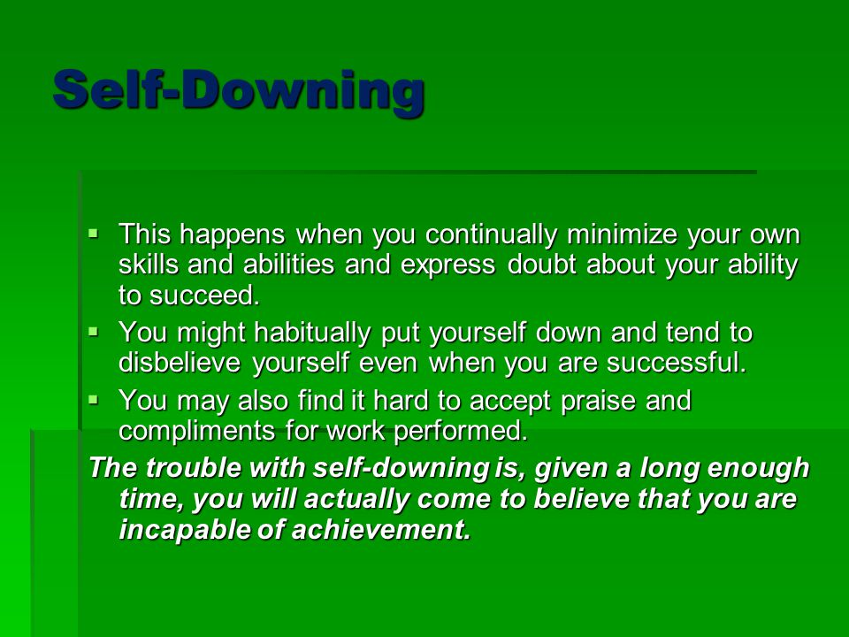 Self-Downing This happens when you continually minimize your own skills and abilities and express doubt about your ability to succeed.