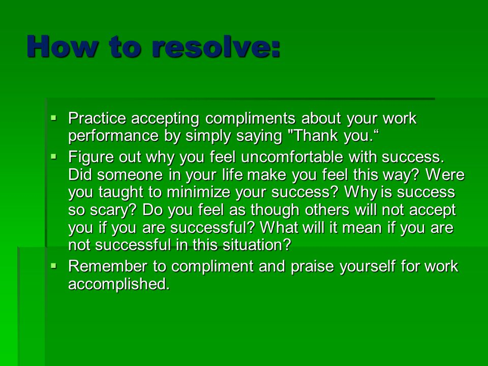 How to resolve: Practice accepting compliments about your work performance by simply saying Thank you.