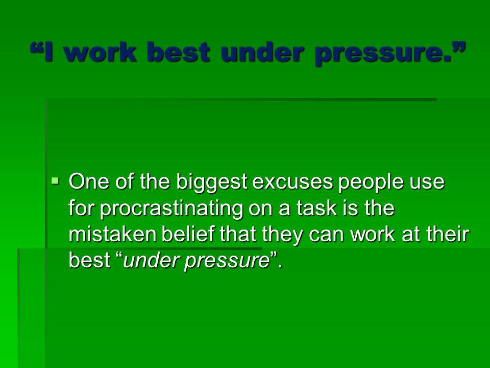 I work best under pressure.
