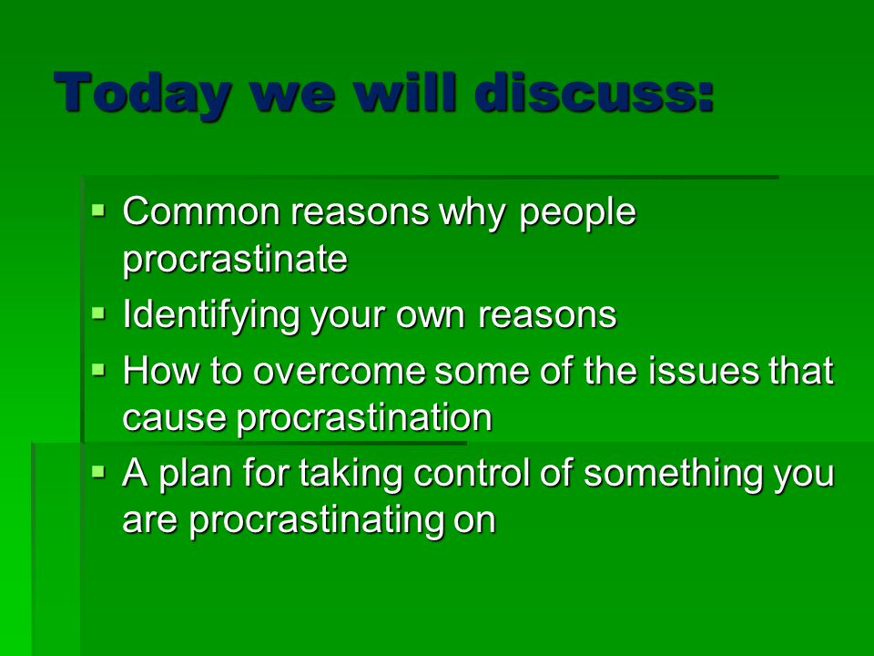 Today we will discuss: Common reasons why people procrastinate