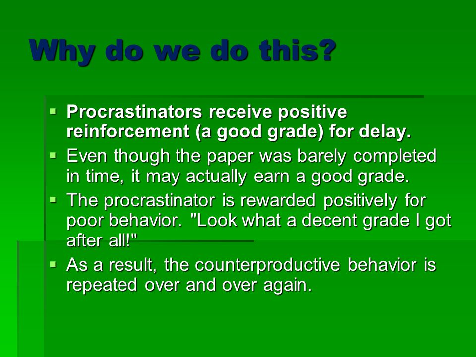 Why do we do this Procrastinators receive positive reinforcement (a good grade) for delay.