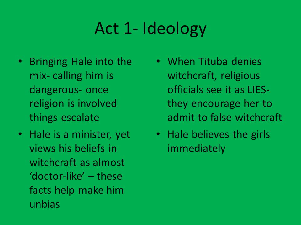 Act 1- Ideology Bringing Hale into the mix- calling him is dangerous- once religion is involved things escalate.
