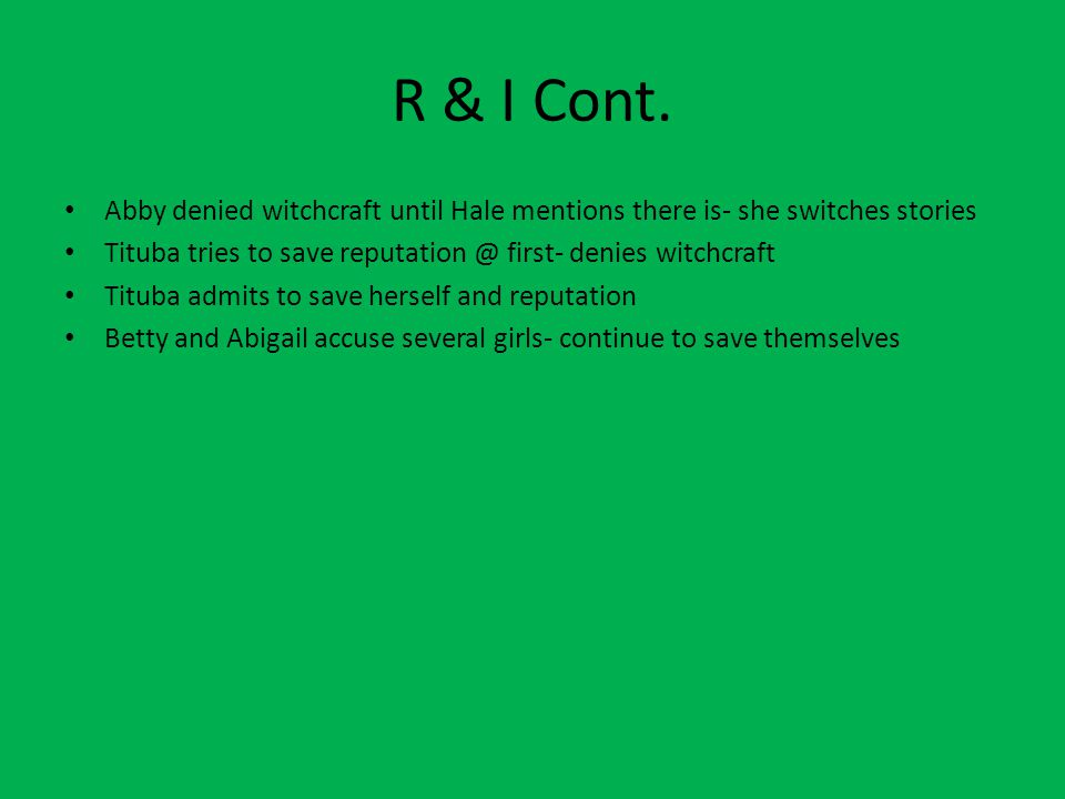 R & I Cont. Abby denied witchcraft until Hale mentions there is- she switches stories. Tituba tries to save reputation @ first- denies witchcraft.