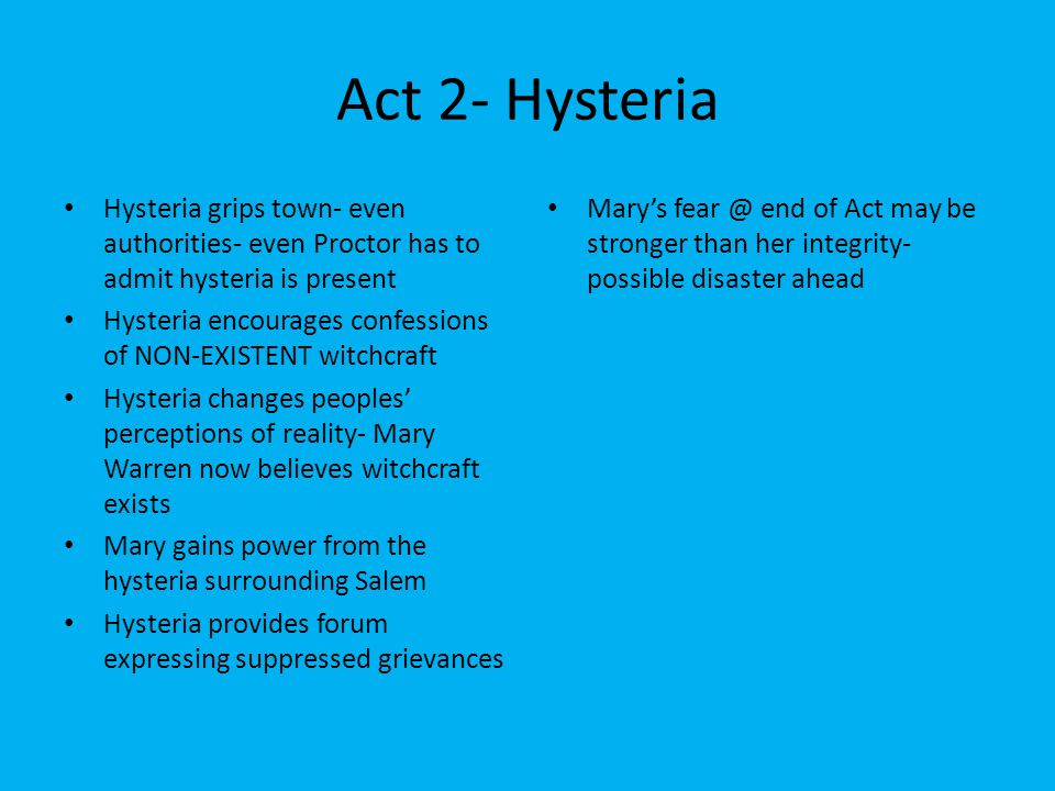 Act 2- Hysteria Hysteria grips town- even authorities- even Proctor has to admit hysteria is present.