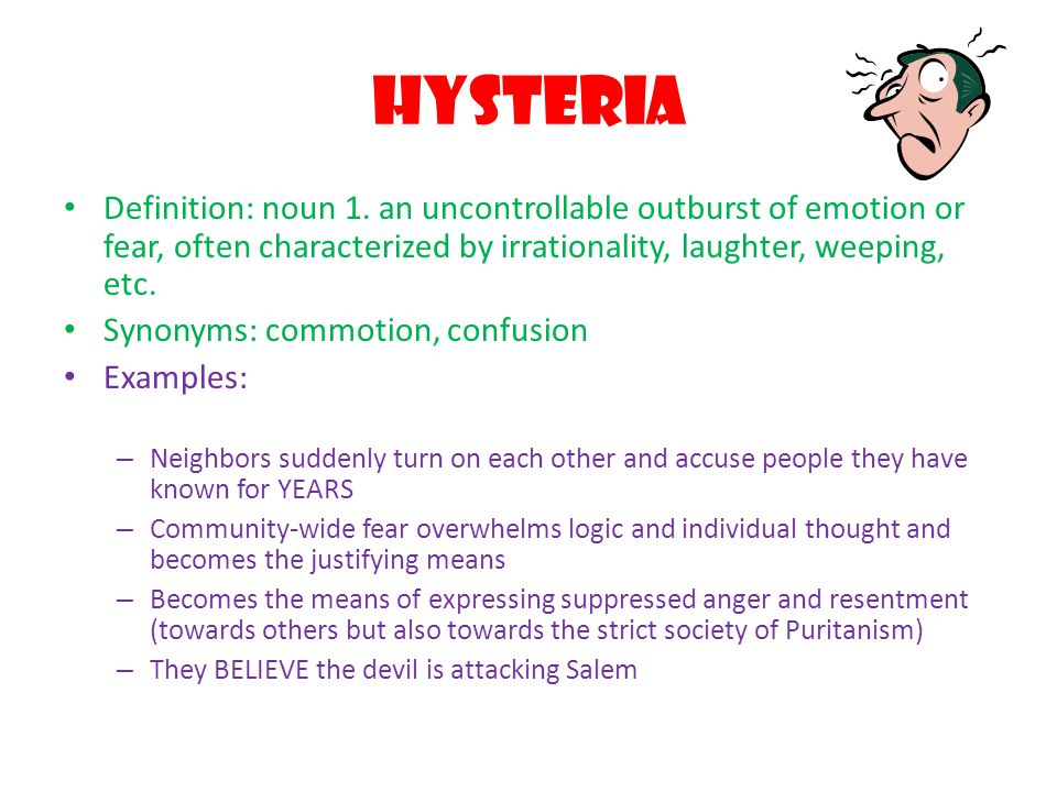 Hysteria Definition: noun 1. an uncontrollable outburst of emotion or fear, often characterized by irrationality, laughter, weeping, etc.