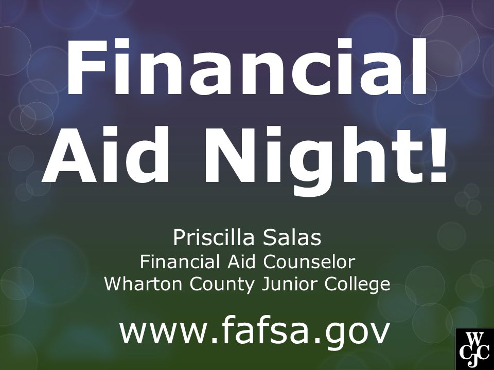Financial Aid Night! Priscilla Salas Financial Aid Counselor Wharton County Junior College