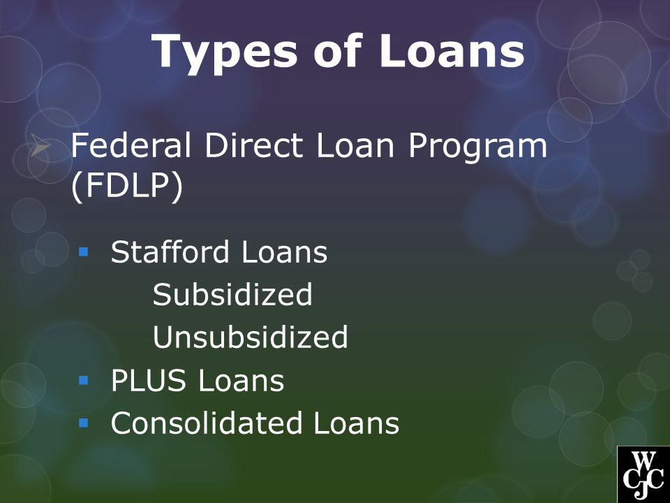 Types of Loans Federal Direct Loan Program (FDLP) Stafford Loans