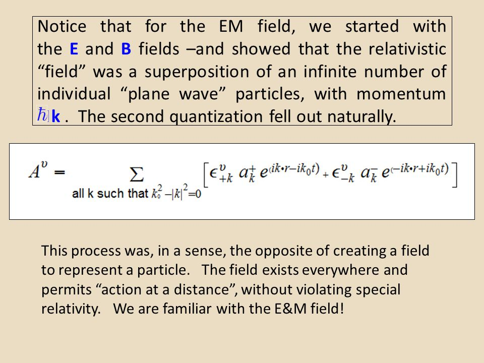 Notice that for the EM field, we started with the E and B fields –and showed that the relativistic field was a superposition of an infinite number of individual plane wave particles, with momentum k . The second quantization fell out naturally.