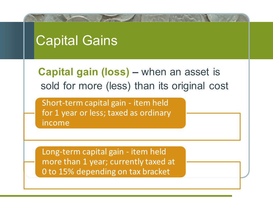 Capital Gains Capital gain (loss) – when an asset is sold for more (less) than its original cost.