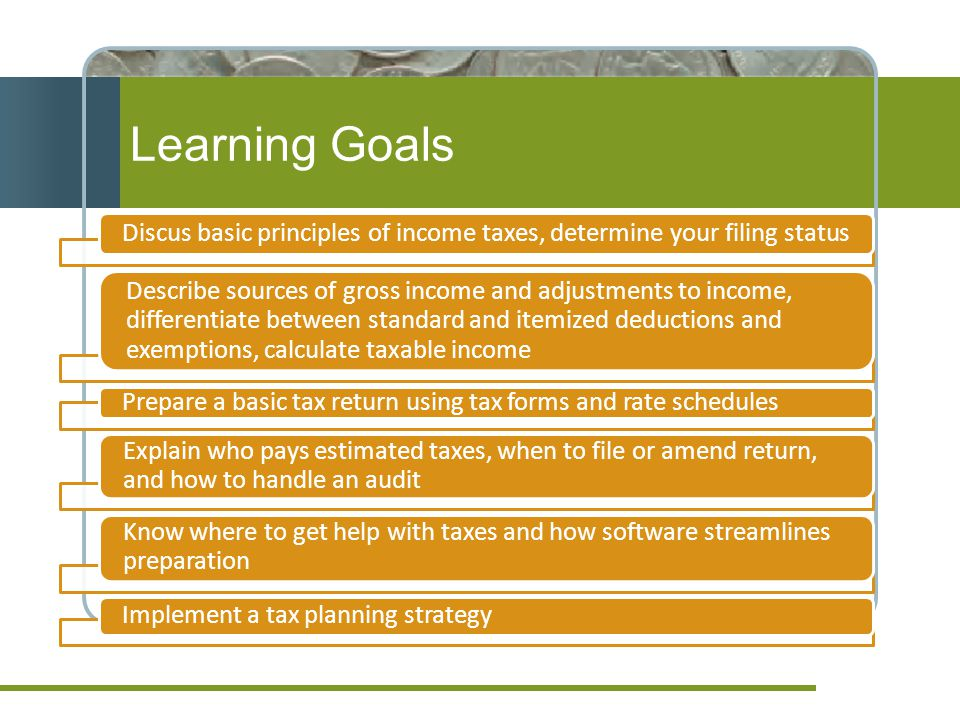 Learning Goals Discus basic principles of income taxes, determine your filing status.
