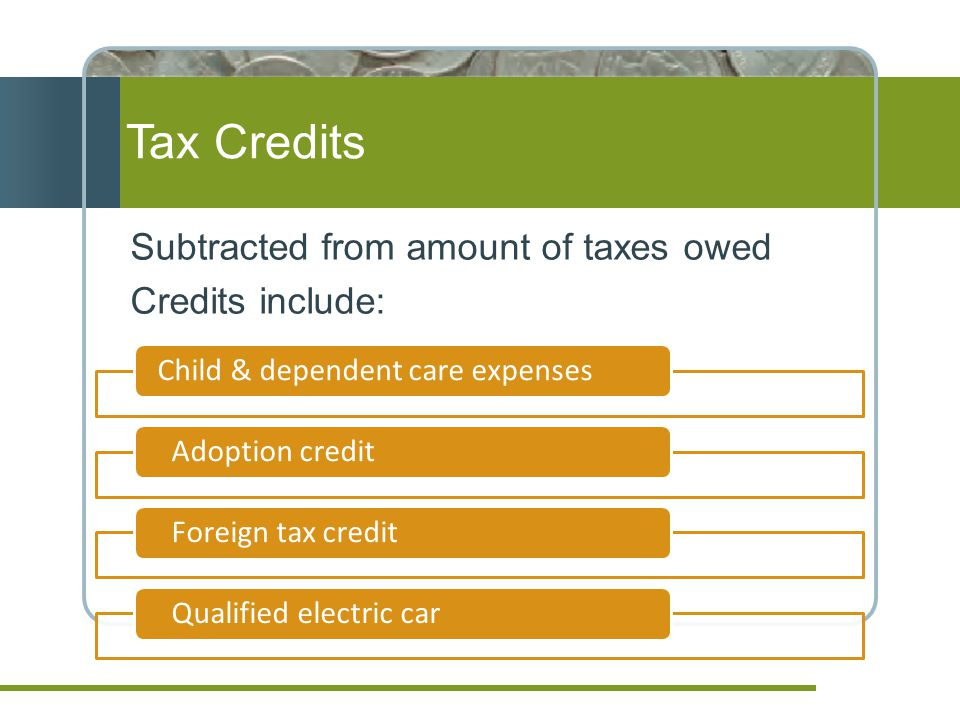 Tax Credits Subtracted from amount of taxes owed Credits include: