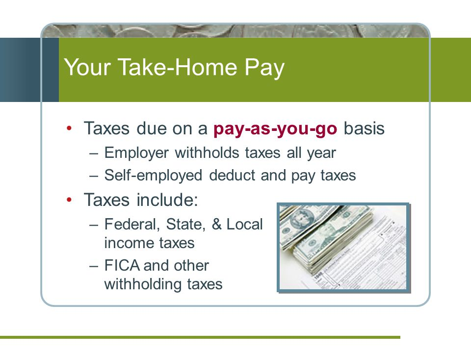 Your Take-Home Pay Taxes due on a pay-as-you-go basis Taxes include: