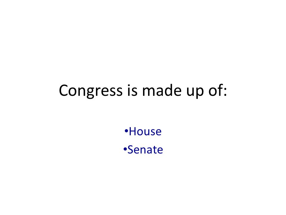 Congress is made up of: House Senate
