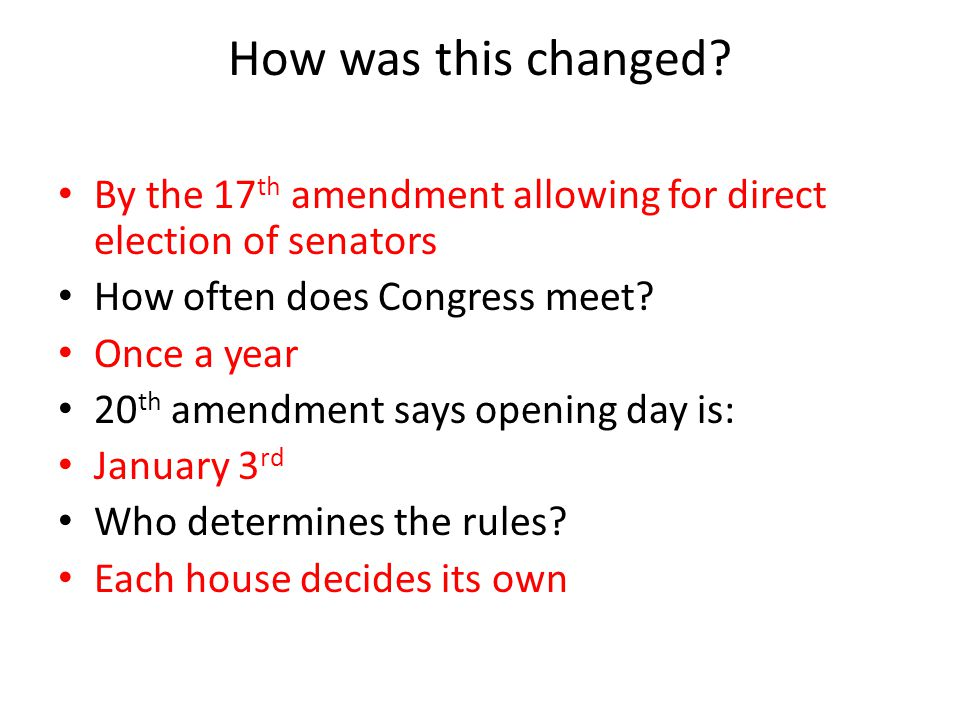 How was this changed By the 17th amendment allowing for direct election of senators. How often does Congress meet