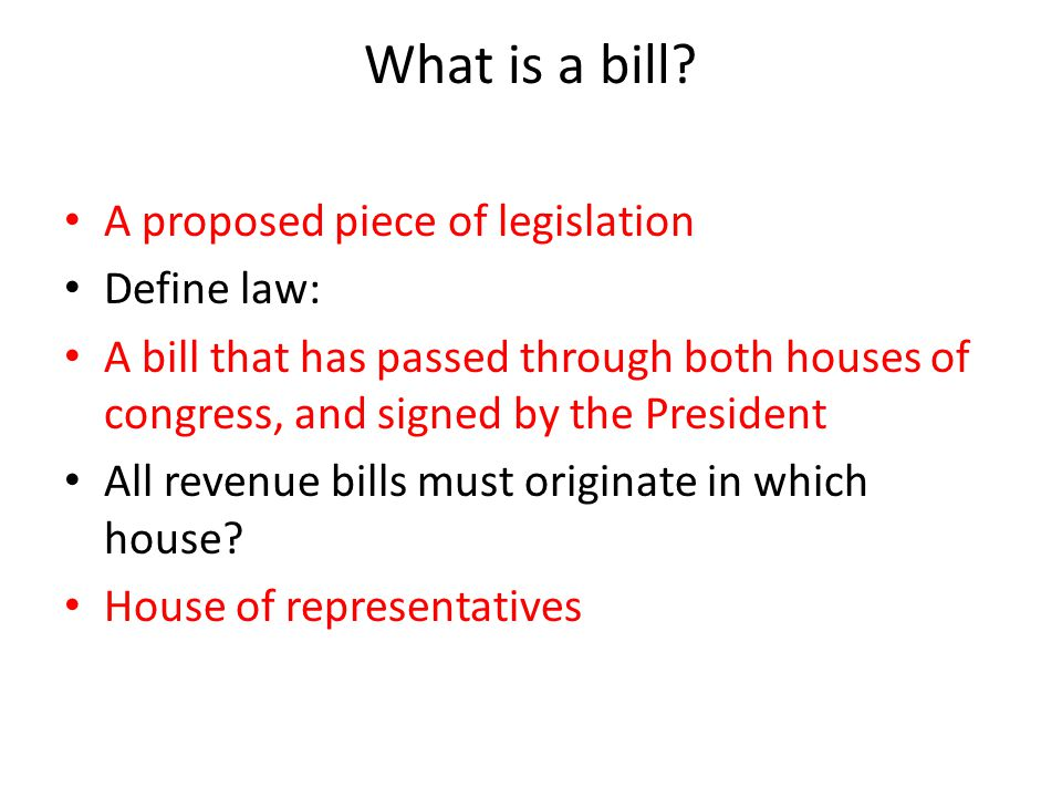 What is a bill A proposed piece of legislation Define law: