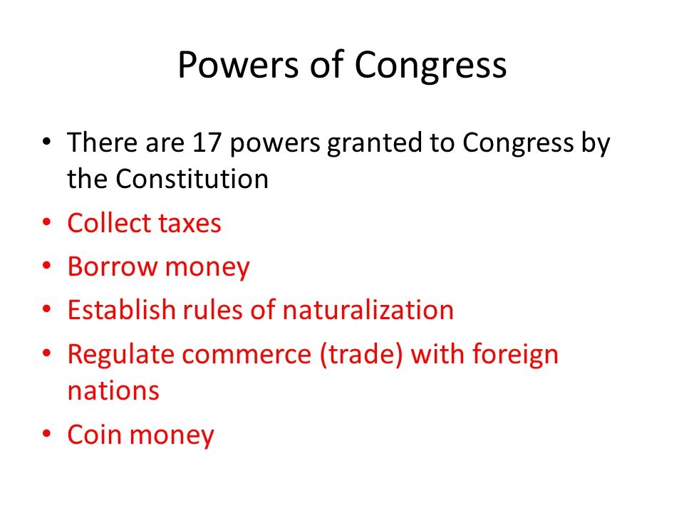 Powers of Congress There are 17 powers granted to Congress by the Constitution. Collect taxes. Borrow money.