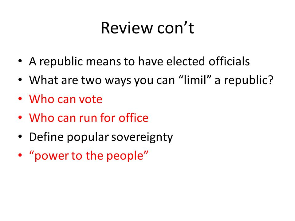 Review con't A republic means to have elected officials