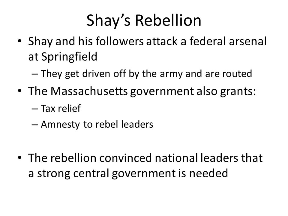 Shay's Rebellion Shay and his followers attack a federal arsenal at Springfield. They get driven off by the army and are routed.