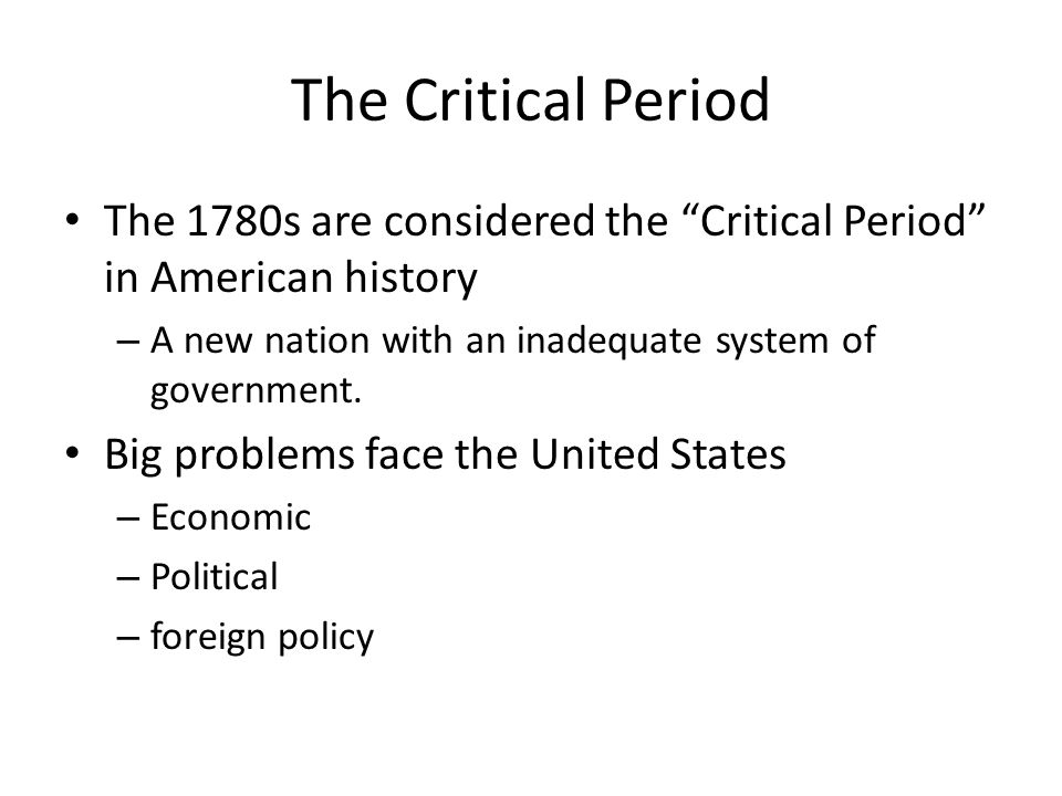 The Critical Period The 1780s are considered the Critical Period in American history. A new nation with an inadequate system of government.