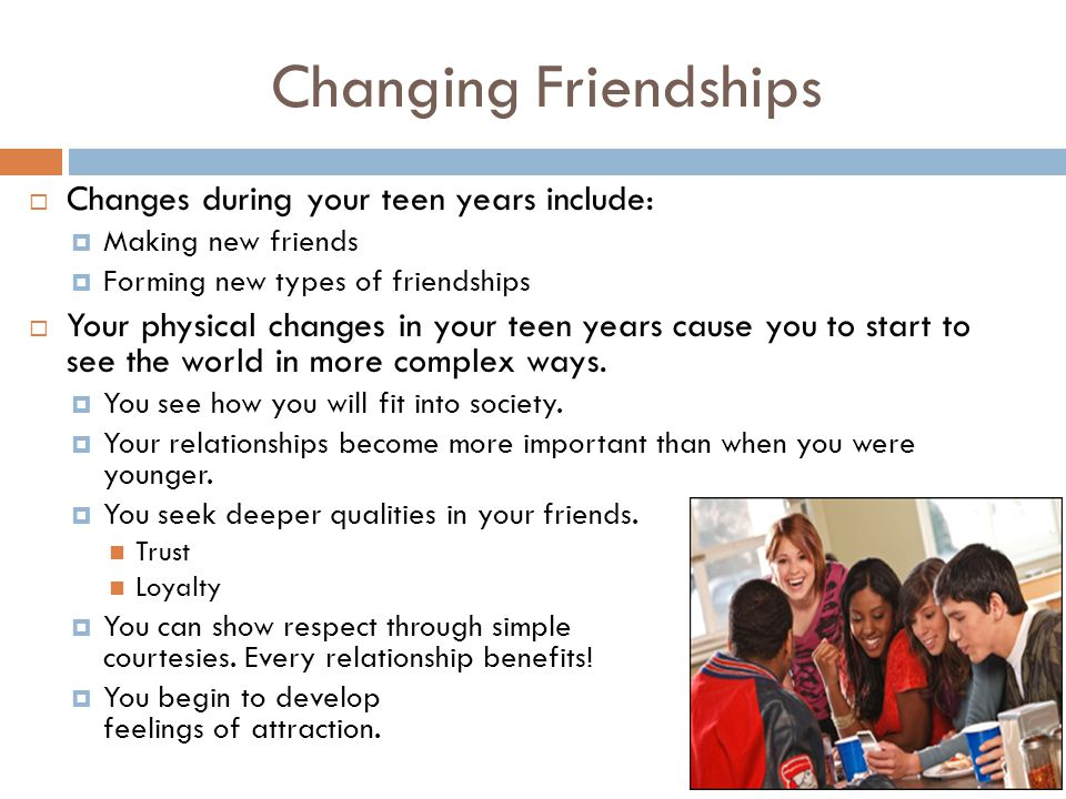 Changing Friendships Changes during your teen years include: