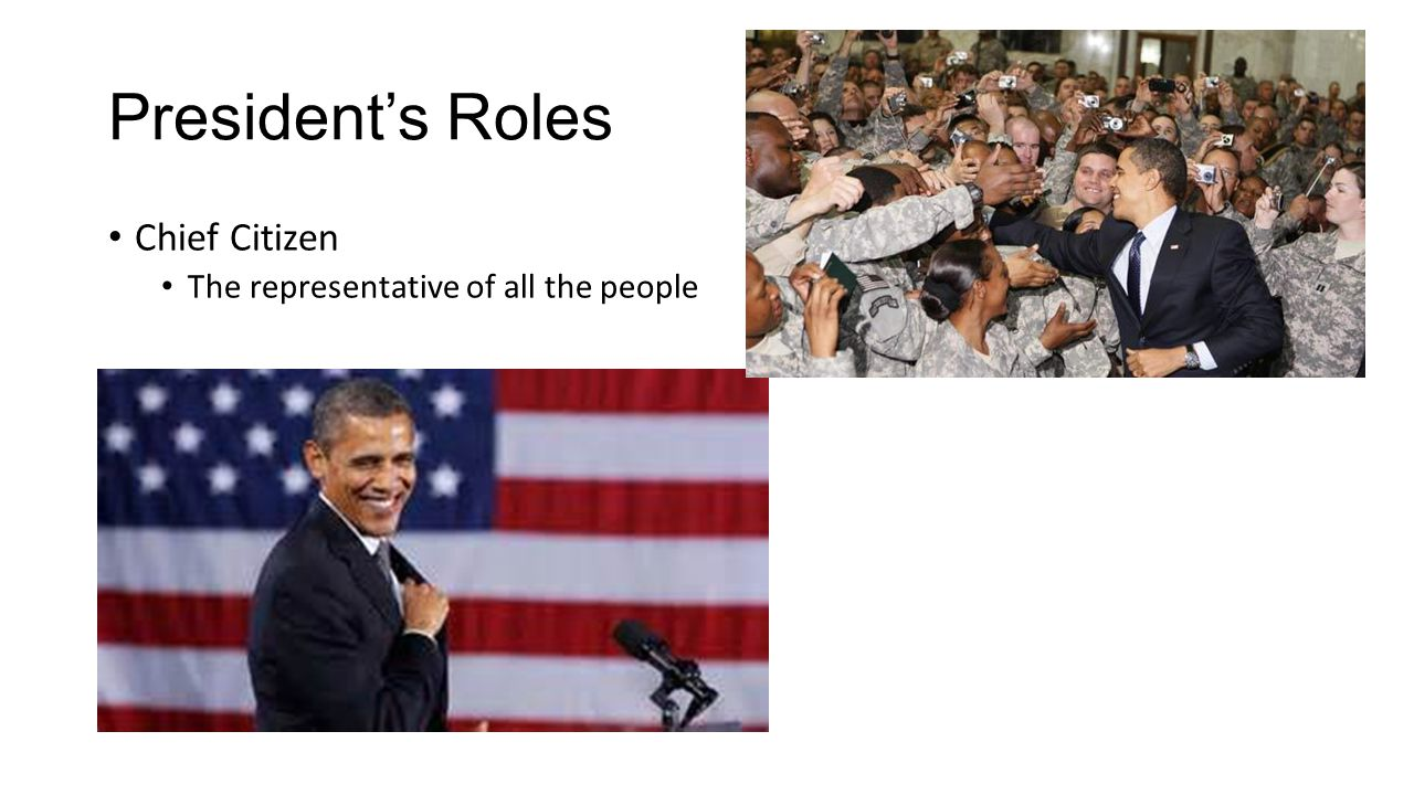 President's Roles Chief Citizen The representative of all the people