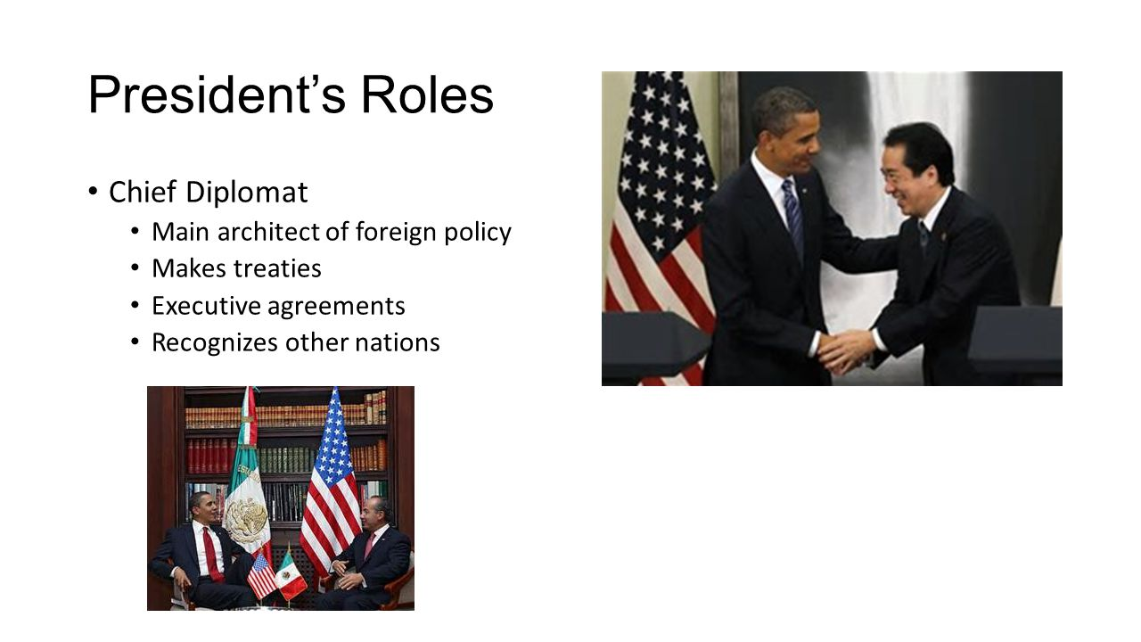 President's Roles Chief Diplomat Main architect of foreign policy