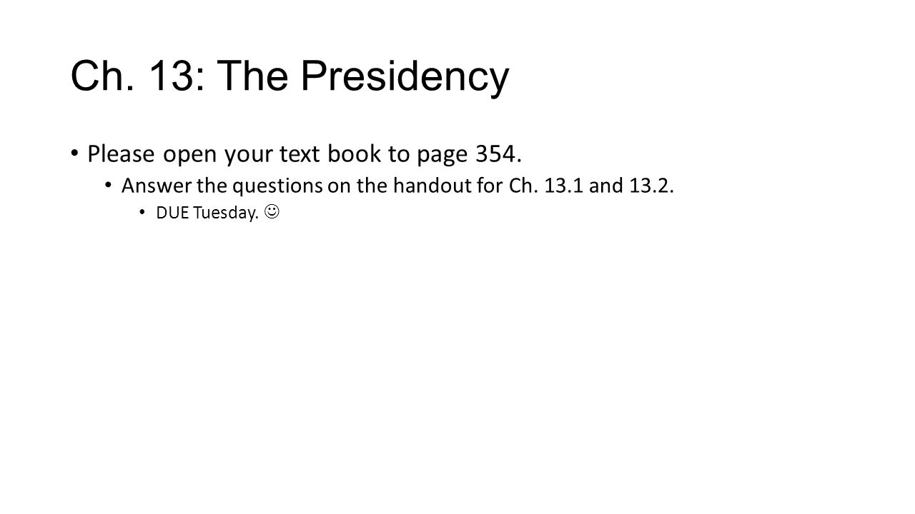 Ch. 13: The Presidency Please open your text book to page 354.
