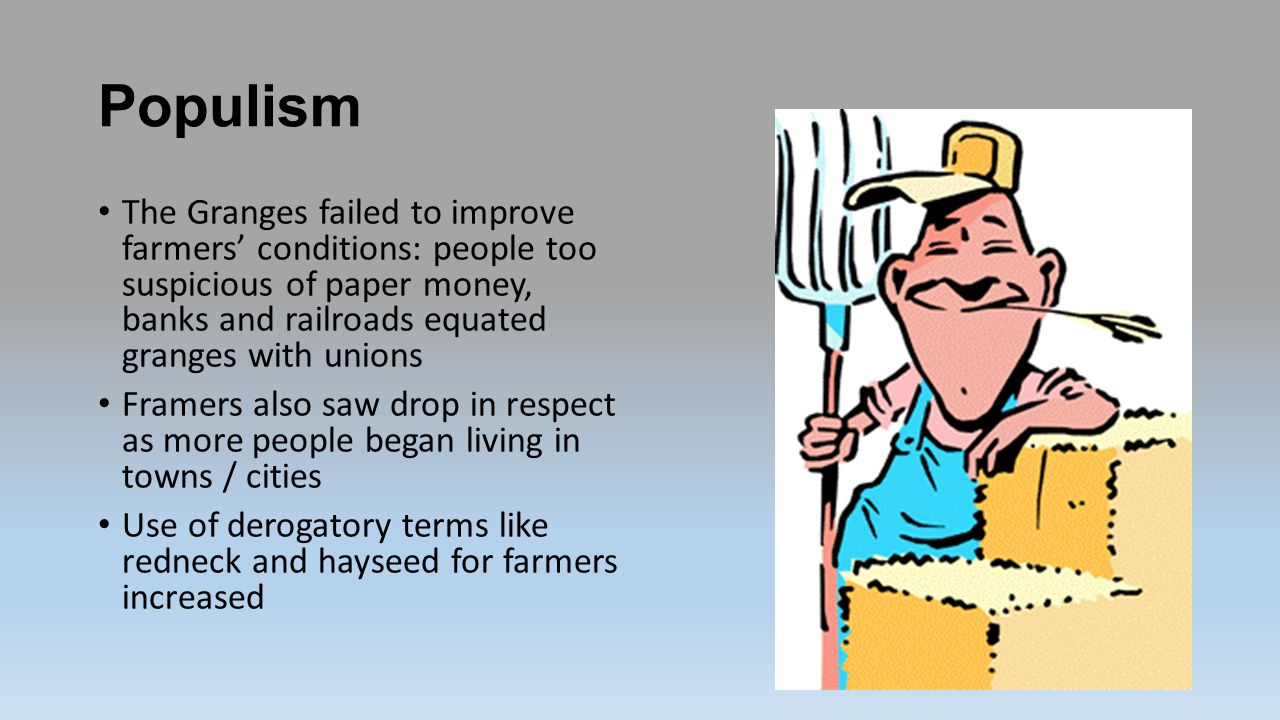 Populism The Granges failed to improve farmers' conditions: people too suspicious of paper money, banks and railroads equated granges with unions.