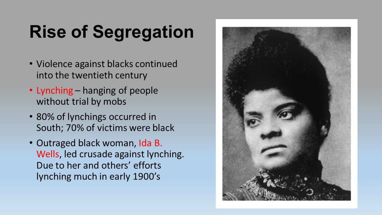 Rise of Segregation Violence against blacks continued into the twentieth century. Lynching – hanging of people without trial by mobs.