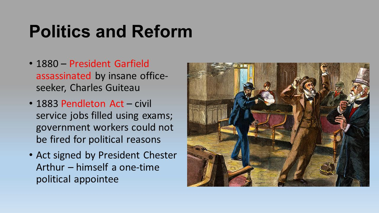 Politics and Reform 1880 – President Garfield assassinated by insane office- seeker, Charles Guiteau.