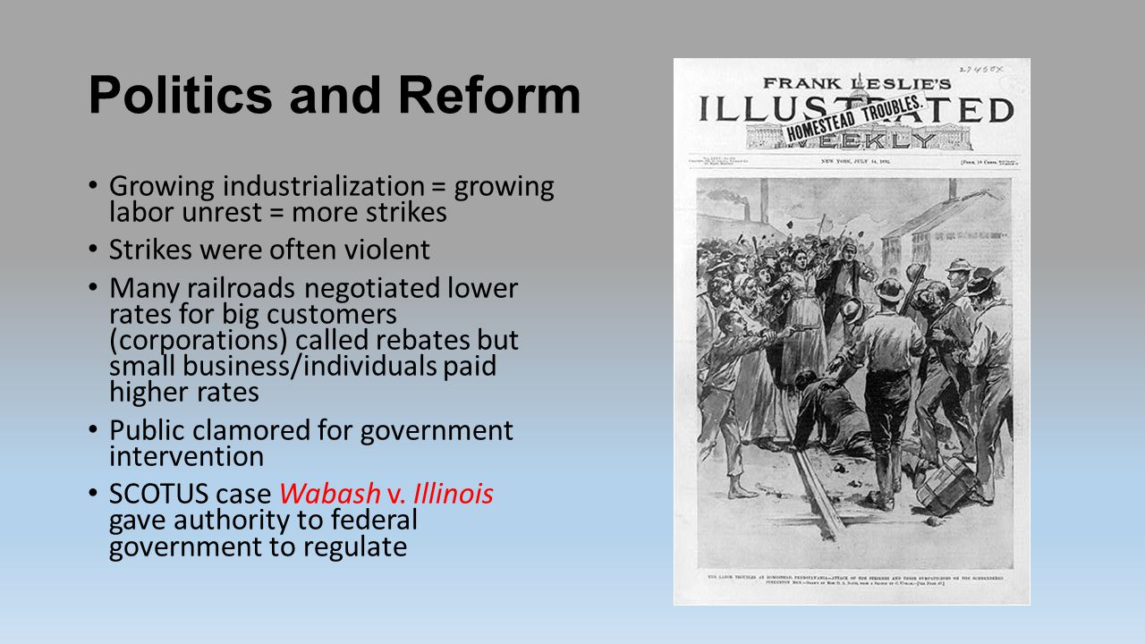 Politics and Reform Growing industrialization = growing labor unrest = more strikes. Strikes were often violent.