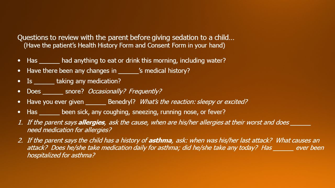 Questions to review with the parent before giving sedation to a child…