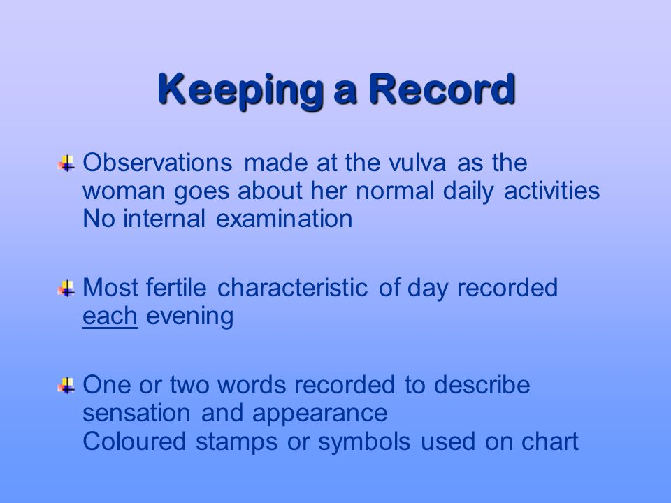 Keeping a Record Observations made at the vulva as the woman goes about her normal daily activities No internal examination.