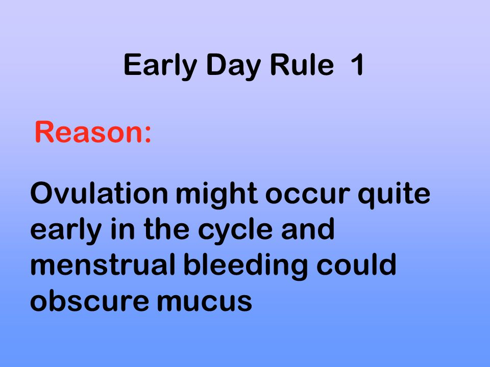 Early Day Rule 1 Reason: Ovulation might occur quite early in the cycle and menstrual bleeding could obscure mucus.