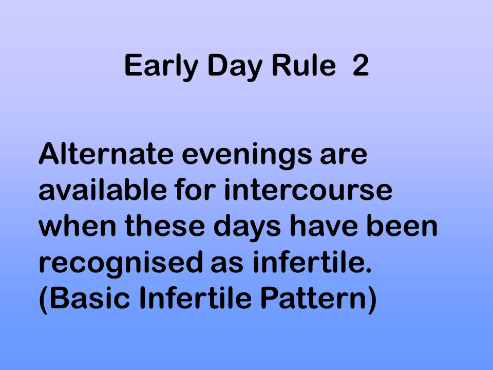Early Day Rule 2 Alternate evenings are available for intercourse when these days have been recognised as infertile.