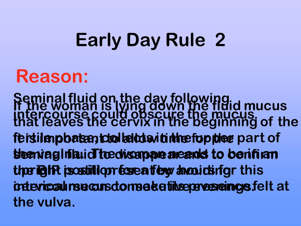 Early Day Rule 2 Reason: Seminal fluid on the day following intercourse could obscure the mucus.