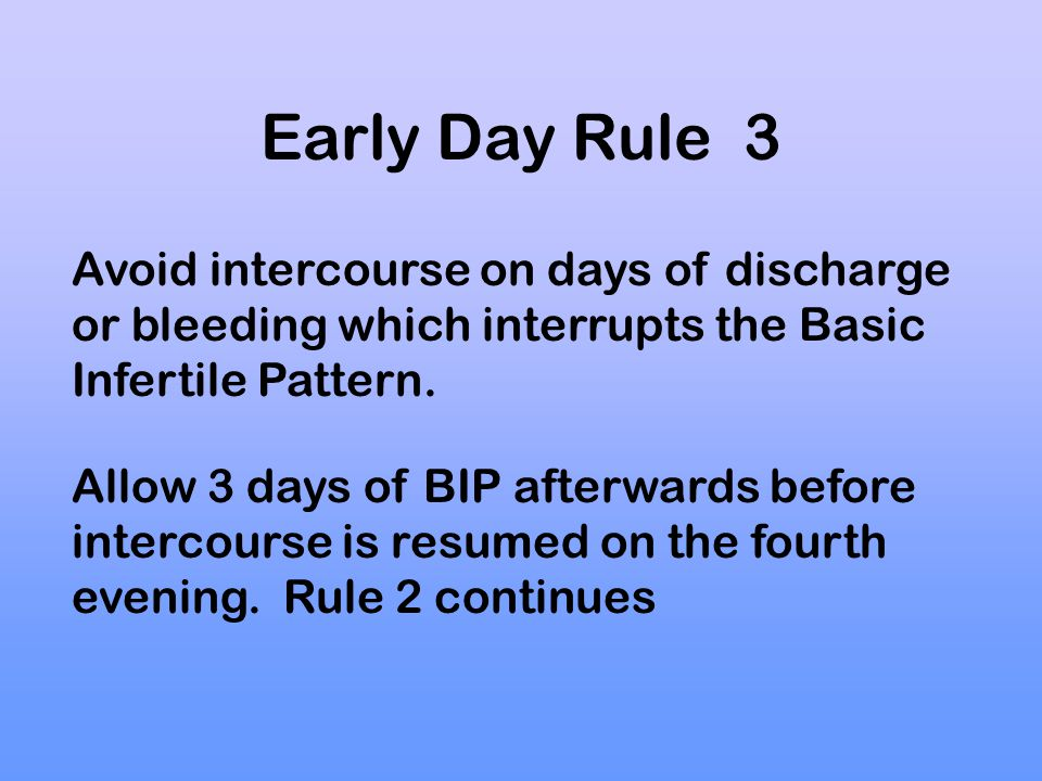 Early Day Rule 3 Avoid intercourse on days of discharge or bleeding which interrupts the Basic Infertile Pattern.