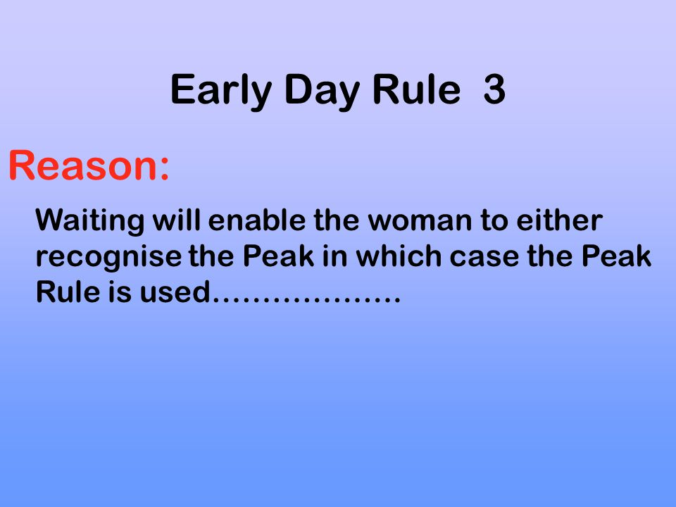 Early Day Rule 3 Reason: Waiting will enable the woman to either recognise the Peak in which case the Peak Rule is used……………….