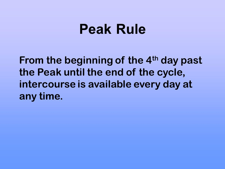 Peak Rule From the beginning of the 4th day past the Peak until the end of the cycle, intercourse is available every day at any time.