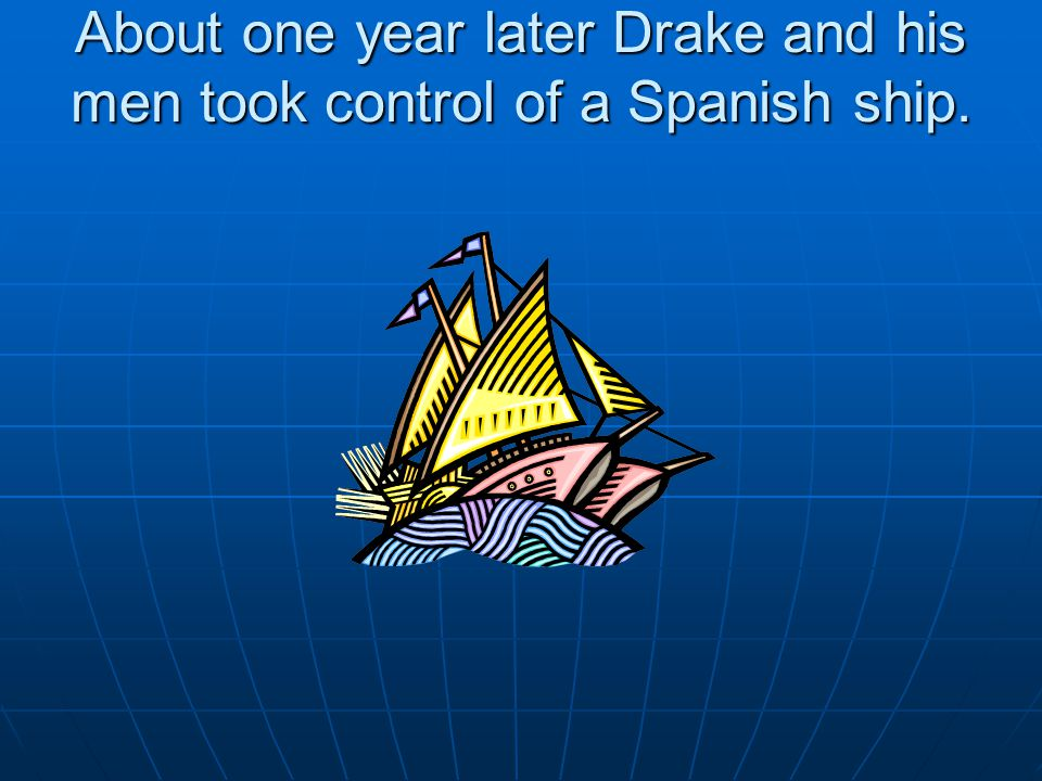 About one year later Drake and his men took control of a Spanish ship.