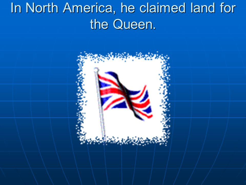 In North America, he claimed land for the Queen.