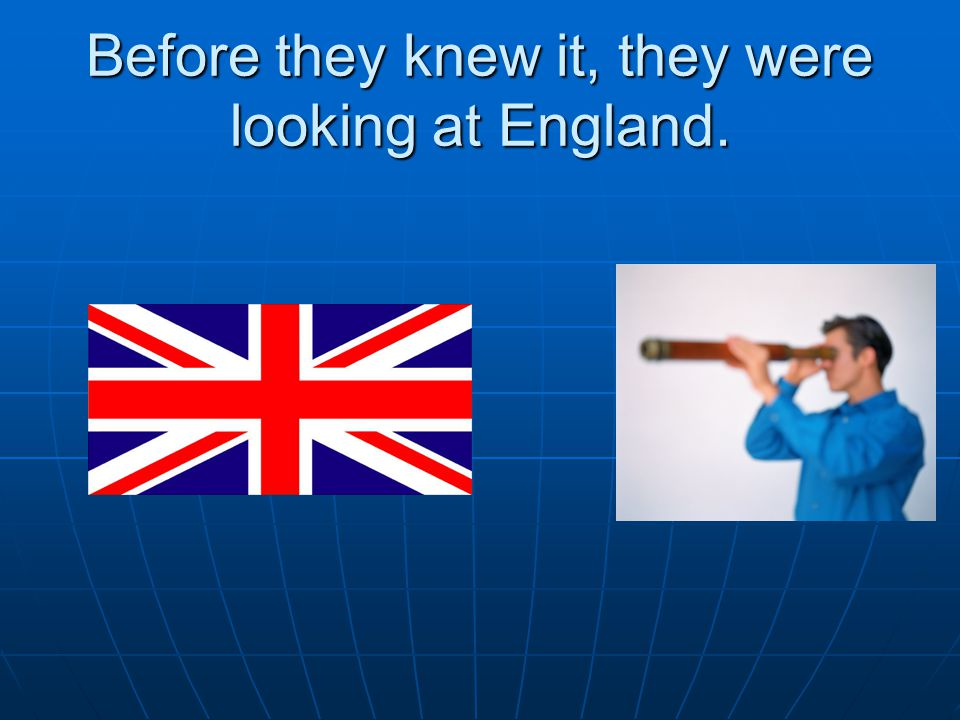 Before they knew it, they were looking at England.