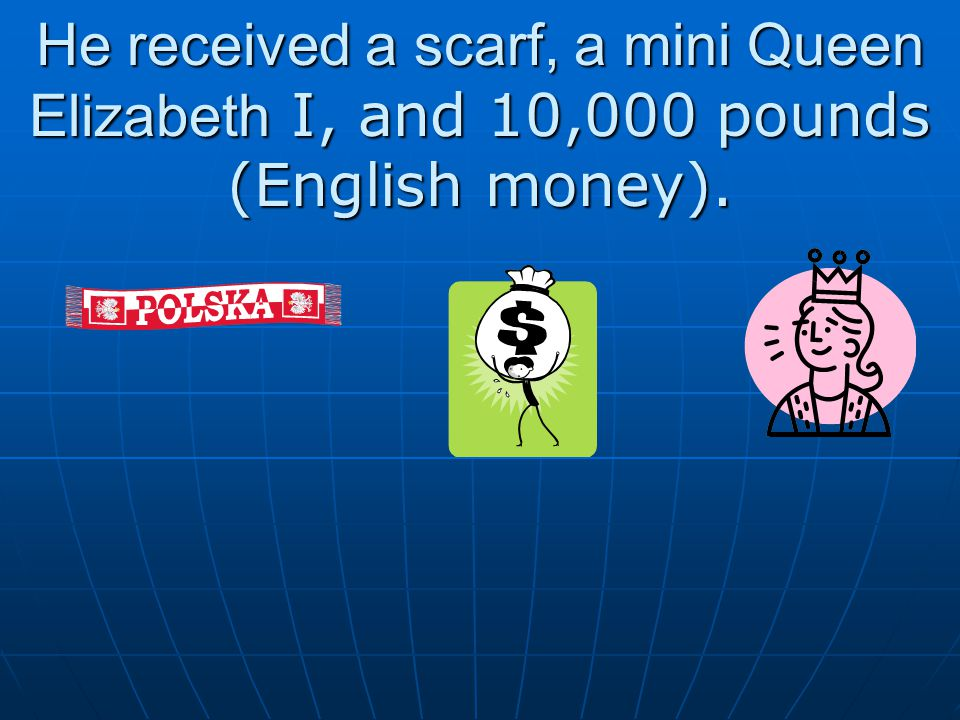 He received a scarf, a mini Queen Elizabeth I, and 10,000 pounds (English money).