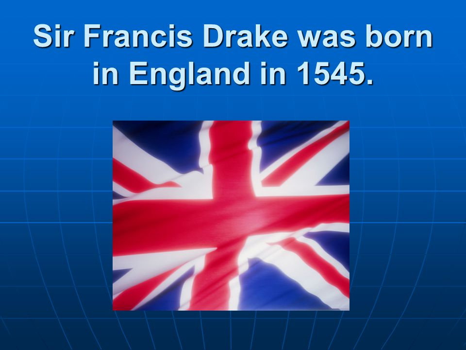 Sir Francis Drake was born in England in 1545.