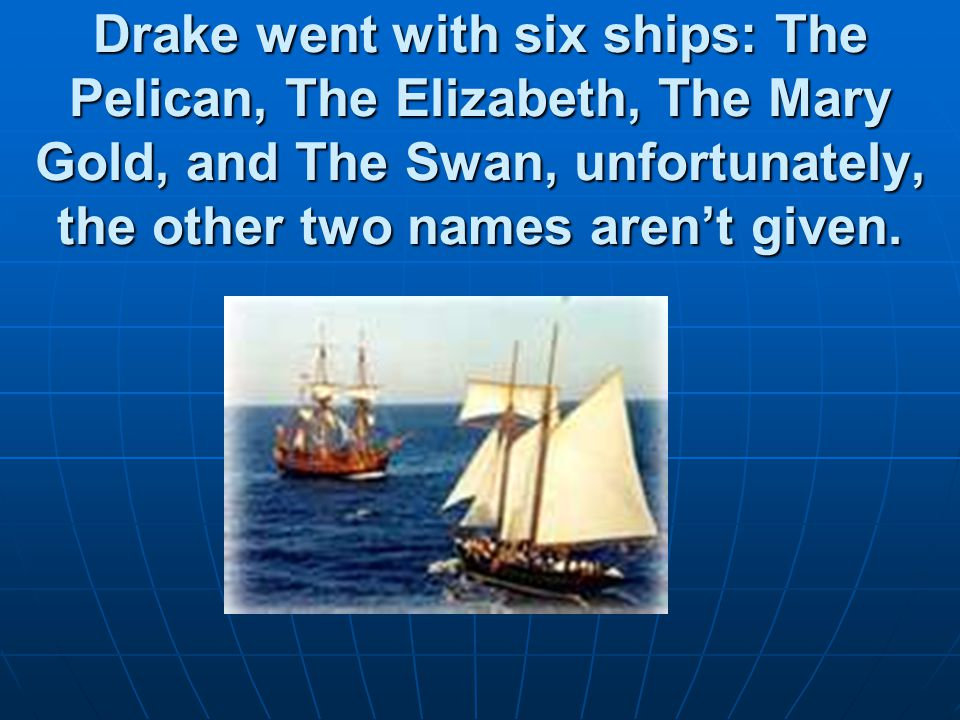 Drake went with six ships: The Pelican, The Elizabeth, The Mary Gold, and The Swan, unfortunately, the other two names aren't given.